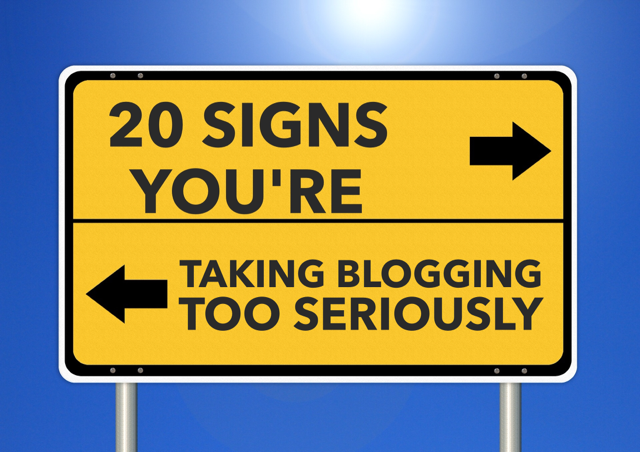 20 signs you're taking blogging too seriously